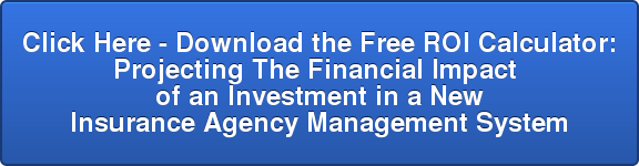 Click Here - Download the Free ROI Calculator: Projecting The Financial Impact  of an Investment in a New  Insurance Agency Management System