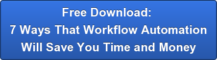 Free Download:  7 Ways That Workflow Automation Will Save You Time and Money